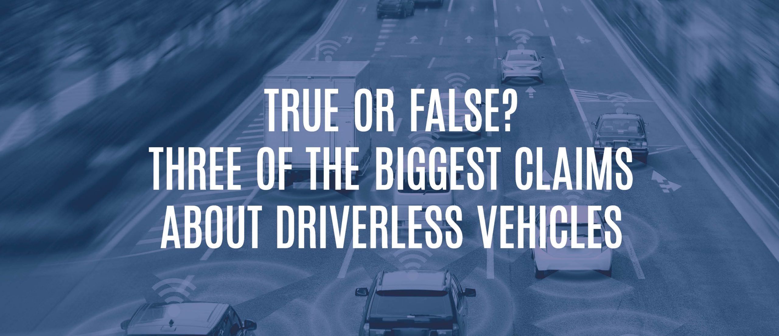 Blog Title - True or false? Three of the biggest claims about driverless vehicles