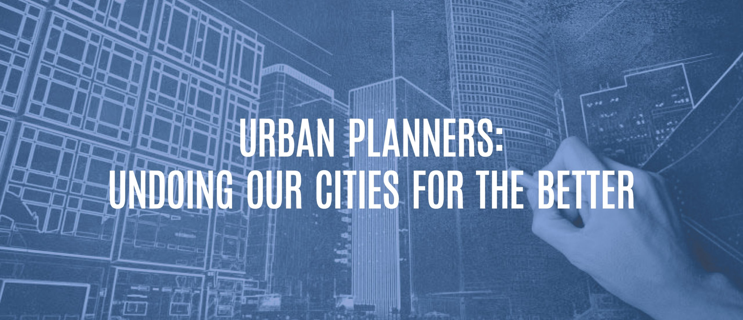 Blog Title - Urban planners: undoing our cities for the better