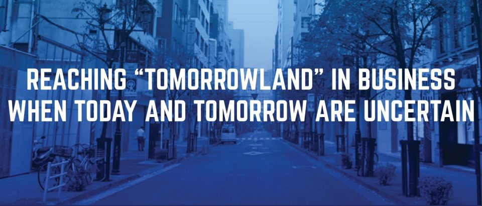 """Reaching """"Tomorrowland"""" in Business When Today and Tomorrow are Uncertain"""